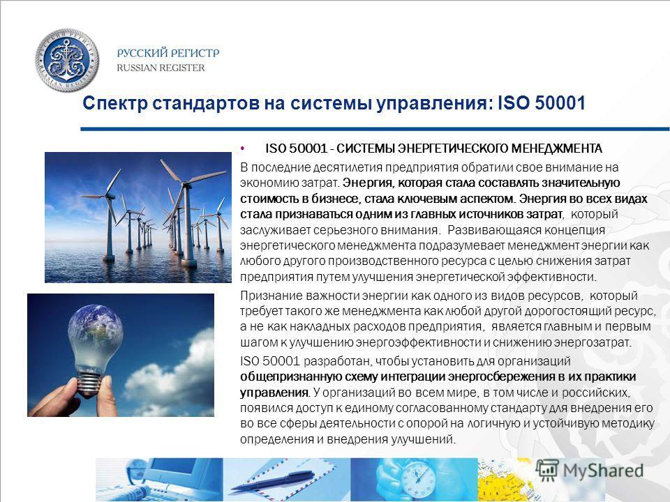 Спектр стандартов на системы управления: ISO 50001 ISO 50001 - СИСТЕМЫ ЭНЕРГЕТИЧЕСКОГО МЕНЕДЖМЕНТА В последние десятилетия предприятия обратили свое внимание на экономию затрат. Энергия, которая стала составлять значительную стоимость в бизнесе, стал