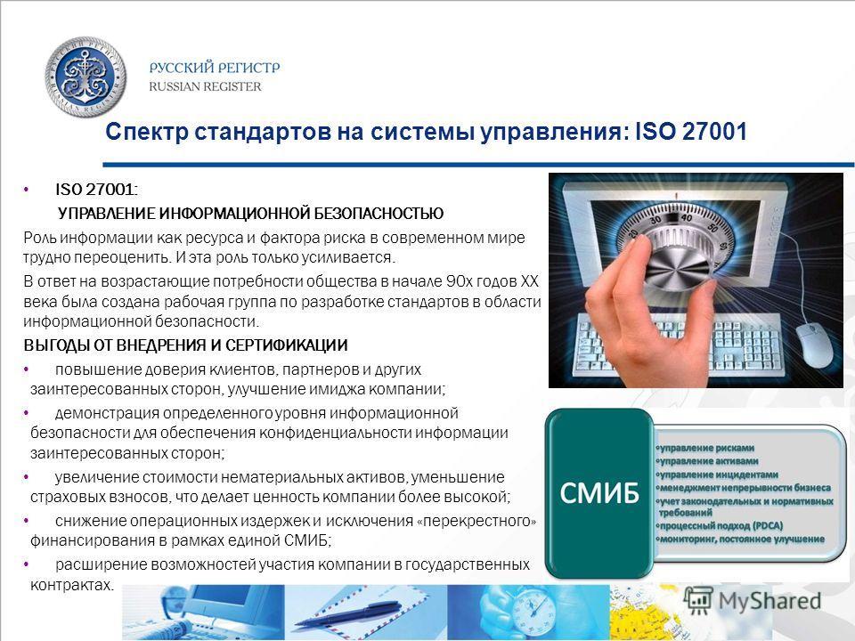 Спектр стандартов на системы управления: ISO 27001 ISO 27001: УПРАВЛЕНИЕ ИНФОРМАЦИОННОЙ БЕЗОПАСНОСТЬЮ Роль информации как ресурса и фактора риска в современном мире трудно переоценить. И эта роль только усиливается. В ответ на возрастающие потребност