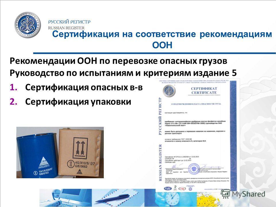 Сертификация на соответствие рекомендациям ООН Рекомендации ООН по перевозке опасных грузов Руководство по испытаниям и критериям издание 5 1. Сертификация опасных в-в 2. Сертификация упаковки