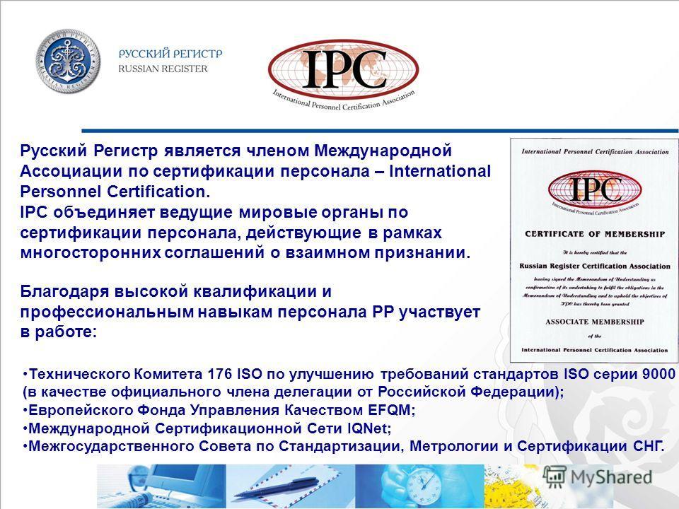 Русский Регистр является членом Международной Ассоциации по сертификации персонала – International Personnel Certification. IPC объединяет ведущие мировые органы по сертификации персонала, действующие в рамках многосторонних соглашений о взаимном при