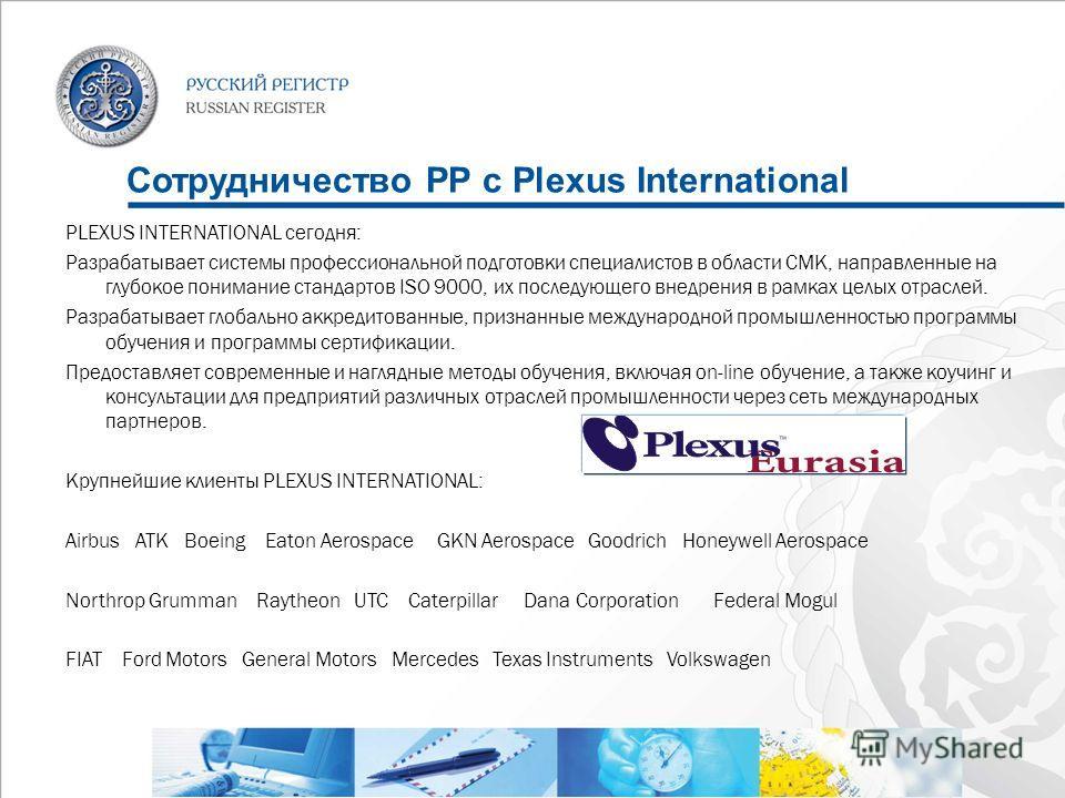 Сотрудничество РР с Plexus International PLEXUS INTERNATIONAL сегодня: Разрабатывает системы профессиональной подготовки специалистов в области СМК, направленные на глубокое понимание стандартов ISO 9000, их последующего внедрения в рамках целых отра