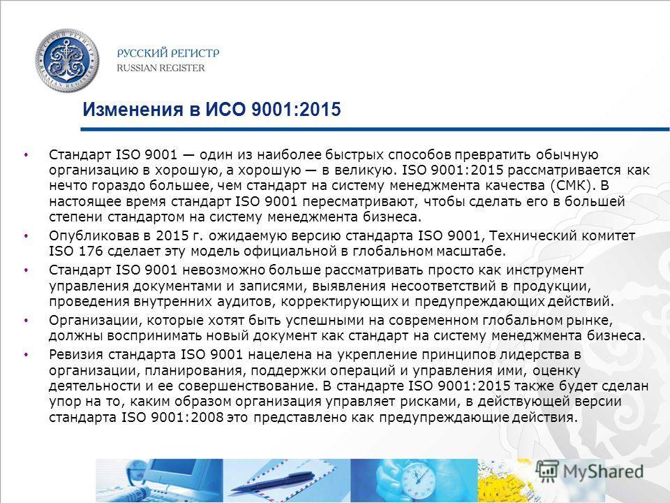 Изменения в ИСО 9001:2015 Стандарт ISO 9001 один из наиболее быстрых способов превратить обычную организацию в хорошую, а хорошую в великую. ISO 9001:2015 рассматривается как нечто гораздо большее, чем стандарт на систему менеджмента качества (СМК).