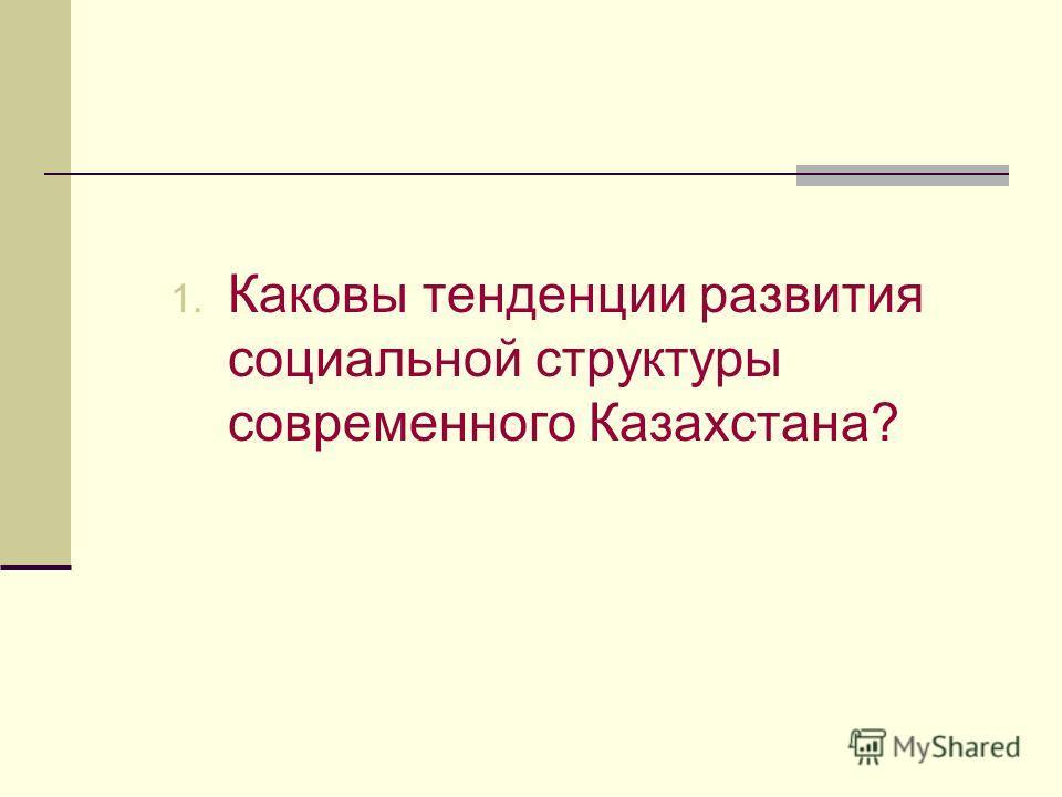 1. Каковы тенденции развития социальной структуры современного Казахстана?
