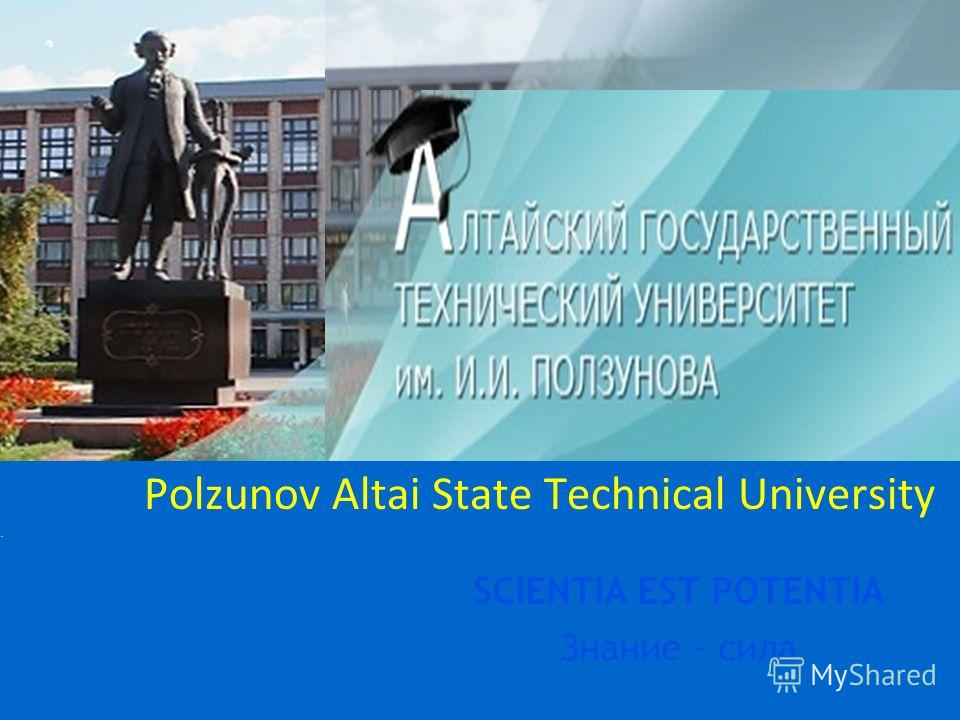 Polzunov Altai State Technical University SCIENTIA EST POTENTIA Знание - сила