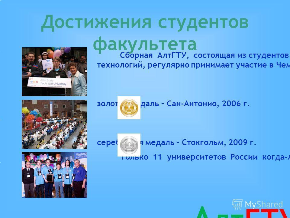 Достижения студентов факультета Сборная АлтГТУ, состоящая из студентов факультета информационных технологий, регулярно принимает участие в Чемпионате Мира по программированию. золотая медаль – Сан-Антонио, 2006 г. серебряная медаль – Стокгольм, 2009