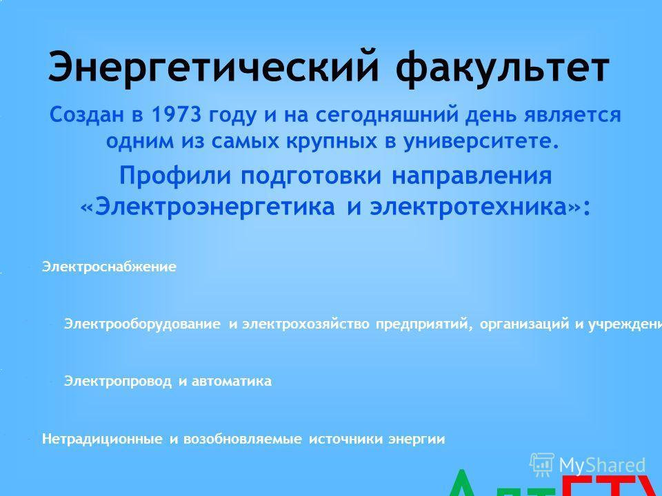 Электроснабжение Электрооборудование и электрохозяйство предприятий, организаций и учреждений Электропровод и автоматика Нетрадиционные и возобновляемые источники энергии Энергетический факультет Создан в 1973 году и на сегодняшний день является одни