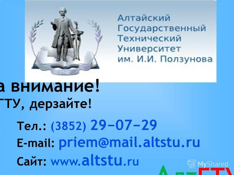 Спасибо за внимание! Тел.: (3852) 290729 E-mail: priem@mail.altstu.ru Сайт: www. altstu.ru Мы ждем Вас в АлтГТУ, дерзайте! А лтГТУ