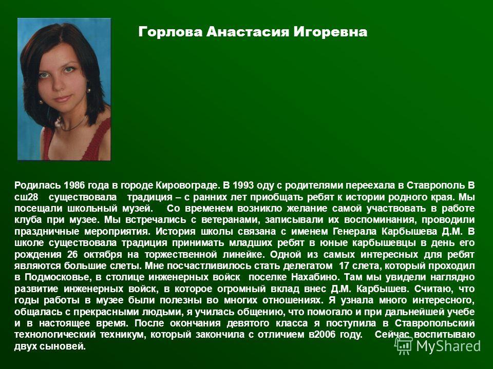 Горлова Анастасия Игоревна Родилась 1986 года в городе Кировограде. В 1993 оду с родителями переехала в Ставрополь В сш 28 существовала традиция – с ранних лет приобщать ребят к истории родного края. Мы посещали школьный музей. Со временем возникло ж