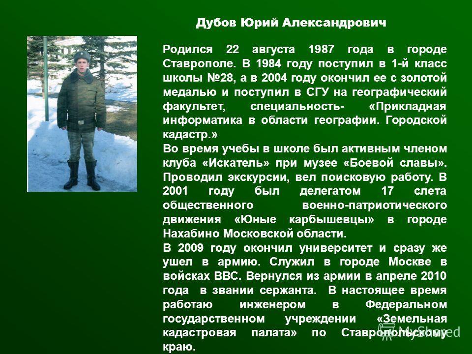 Дубов Юрий Александрович Родился 22 августа 1987 года в городе Ставрополе. В 1984 году поступил в 1-й класс школы 28, а в 2004 году окончил ее с золотой медалью и поступил в СГУ на географический факультет, специальность- «Прикладная информатика в об