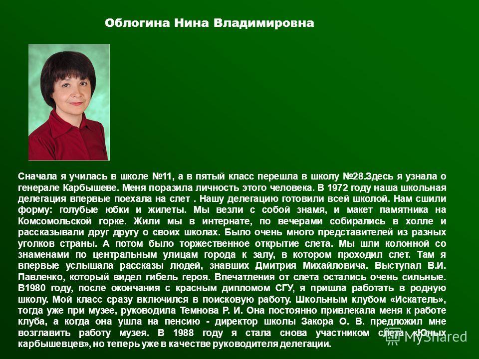 Облогина Нина Владимировна Сначала я училась в школе 11, а в пятый класс перешла в школу 28. Здесь я узнала о генерале Карбышеве. Меня поразила личность этого человека. В 1972 году наша школьная делегация впервые поехала на слет. Нашу делегацию готов