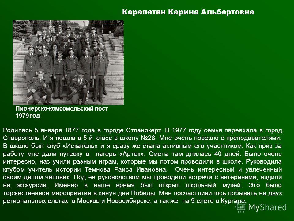 Карапетян Карина Альбертовна Пионерско-комсомольский пост 1979 год Родилась 5 января 1877 года в городе Стпанокерт. В 1977 году семья переехала в город Ставрополь. И я пошла в 5-й класс в школу 28. Мне очень повезло с преподавателями. В школе был клу