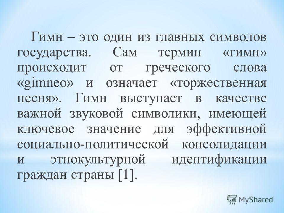 Гимн – это один из главных символов государства. Сам термин «гимн» происходит от греческого слова «gimneo» и означает «торжественная песня». Гимн выступает в качестве важной звуковой символики, имеющей ключевое значение для эффективной социально-поли