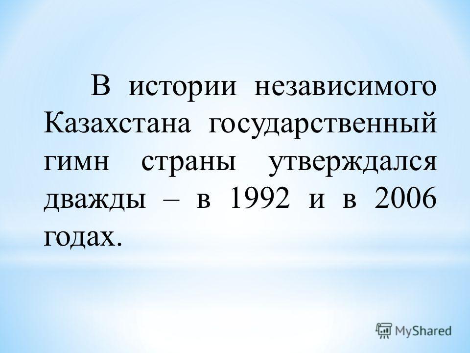 В истории независимого Казахстана государственный гимн страны утверждался дважды – в 1992 и в 2006 годах.