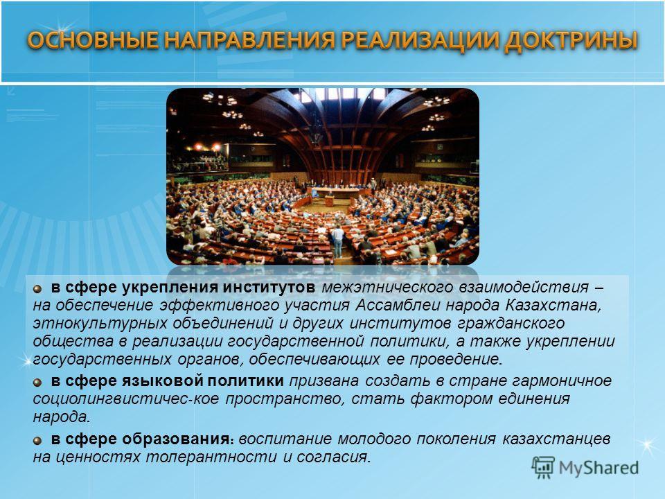 в сфере укрепления институтов межэтнического взаимодействия – на обеспечение эффективного участия Ассамблеи народа Казахстана, этнокультурных объединений и других институтов гражданского общества в реализации государственной политики, а также укрепле