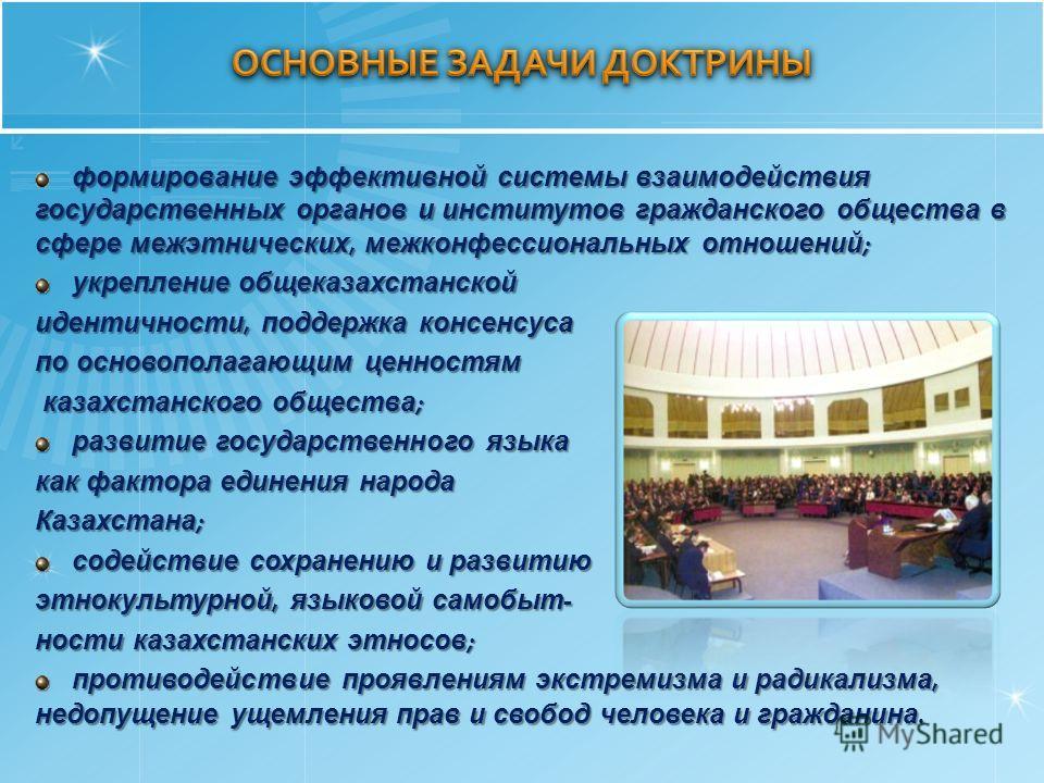 формирование эффективной системы взаимодействия государственных органов и институтов гражданского общества в сфере межэтнических, межконфессиональных отношений ; укрепление общеказахстанской укрепление общеказахстанской идентичности, поддержка консен
