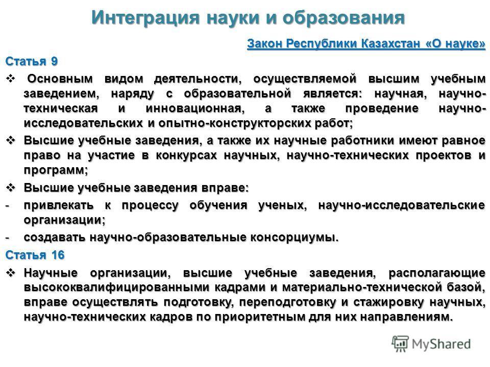 Интеграция науки и образования Закон Республики Казахстан «О науке» Статья 9 Основным видом деятельности, осуществляемой высшим учебным заведением, наряду с образовательной является: научная, научно- техническая и инновационная, а также проведение на
