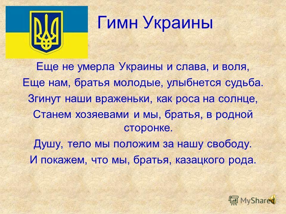 Гимн Украины Еще не умерла Украины и слава, и воля, Еще нам, братья молодые, улыбнется судьба. Згинут наши враженьки, как роса на солнце, Станем хозяевами и мы, братья, в родной сторонке. Душу, тело мы положим за нашу свободу. И покажем, что мы, брат