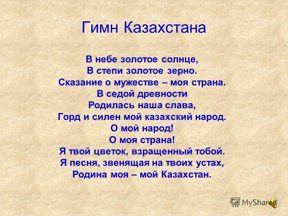 Гимн Казахстана В небе золотое солнце, В степи золотое зерно. Сказание о мужестве – моя страна. В седой древности Родилась наша слава, Горд и силен мой казахский народ. О мой народ! О моя страна! Я твой цветок, взращенный тобой. Я песня, звенящая на
