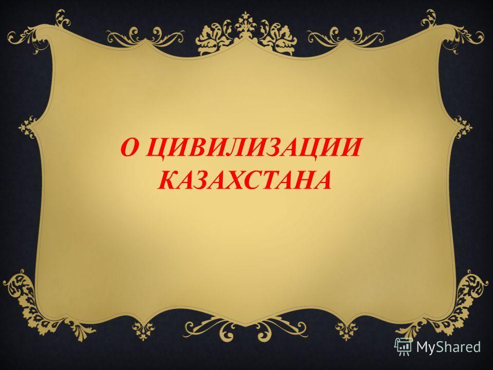 О ЦИВИЛИЗАЦИИ КАЗАХСТАНА