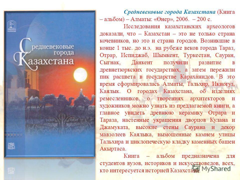 Средневековые города Казахстана (Книга – альбом) – Алматы: «Өнер», 2006. – 200 с. Исследования казахстанских археологов доказали, что – Казахстан – это не только страна кочевников, но это и страна городов. Возникшие в конце 1 тыс. до н.э. на рубеже в