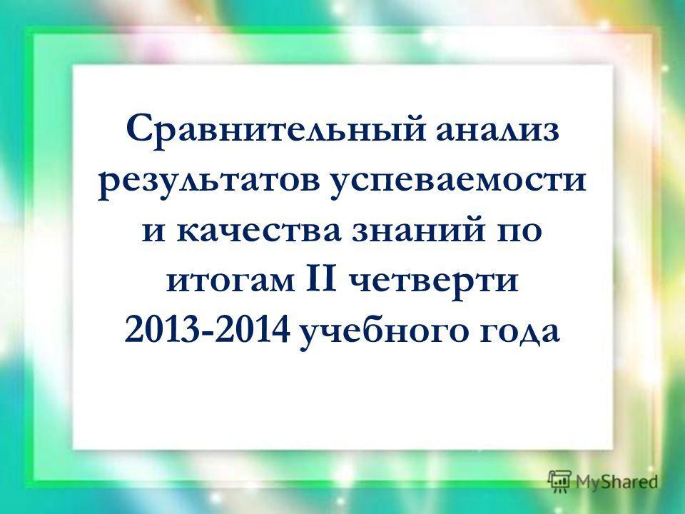 Сравнительный анализ результатов успеваемости и качества знаний по итогам II четверти 2013-2014 учебного года