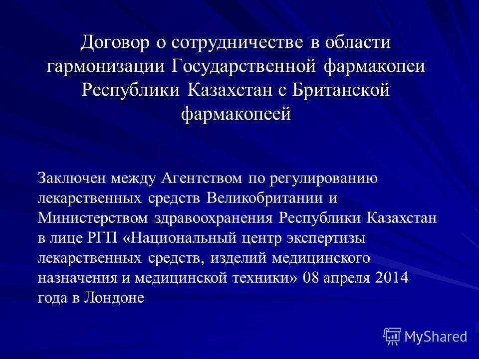 Договор о сотрудничестве в области гармонизации Государственной фармакопеи Республики Казахстан с Британской фармакопеей Заключен между Агентством по регулированию лекарственных средств Великобритании и Министерством здравоохранения Республики Казахс