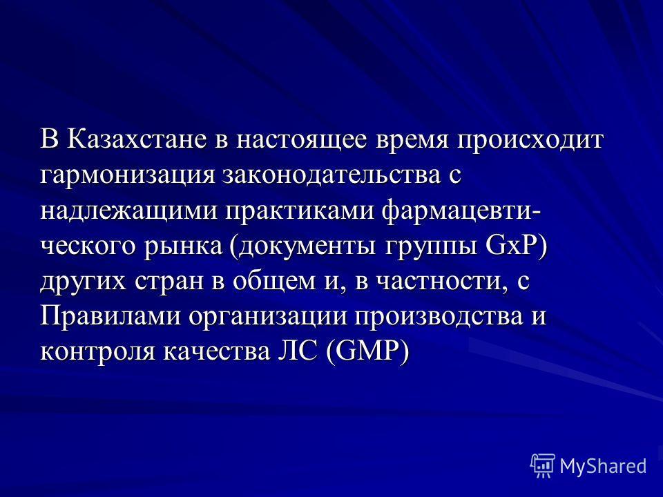 В Казахстане в настоящее время происходит гармонизация законодательства с надлежащими практиками фармацевти- ческого рынка (документы группы GxP) других стран в общем и, в частности, с Правилами организации производства и контроля качества ЛС (GMP)