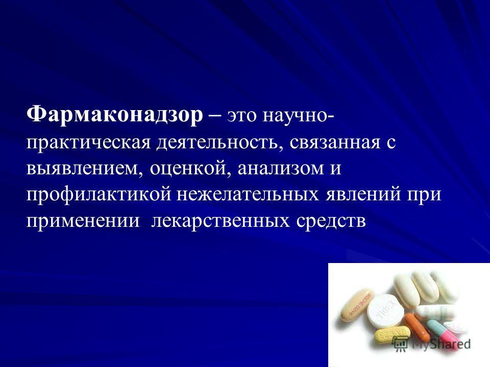 Фармаконадзор – это научно- практическая деятельность, связанная с выявлением, оценкой, анализом и профилактикой нежелательных явлений при применении лекарственных средств