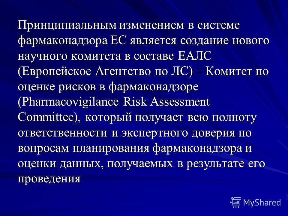 Принципиальным изменением в системе фармаконадзора ЕС является создание нового научного комитета в составе ЕАЛС (Европейское Агентство по ЛС) – Комитет по оценке рисков в фармаконадзоре (Pharmacovigilance Risk Assessment Committee), который получает