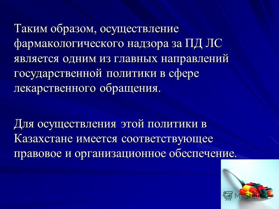 27 Таким образом, осуществление фармакологического надзора за ПД ЛС является одним из главных направлений государственной политики в сфере лекарственного обращения. Для осуществления этой политики в Казахстане имеется соответствующее правовое и орган