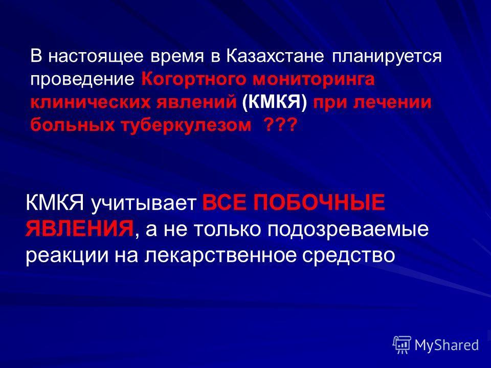 В настоящее время в Казахстане планируется проведение Когортного мониторинга клинических явлений (КМКЯ) при лечении больных туберкулезом ??? КМКЯ учитывает ВСЕ ПОБОЧНЫЕ ЯВЛЕНИЯ, а не только подозреваемые реакции на лекарственное средство