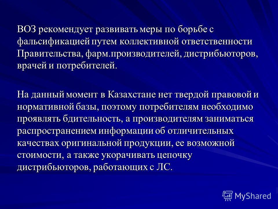 ВОЗ рекомендует развивать меры по борьбе с фальсификацией путем коллективной ответственности Правительства, фарм.производителей, дистрибьюторов, врачей и потребителей. На данный момент в Казахстане нет твердой правовой и нормативной базы, поэтому пот