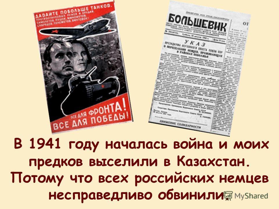 В 1941 году началась война и моих предков выселили в Казахстан. Потому что всех российских немцев несправедливо обвинили.