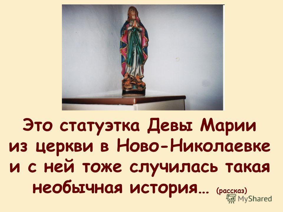 Это статуэтка Девы Марии из церкви в Ново-Николаевке и с ней тоже случилась такая необычная история… (рассказ)