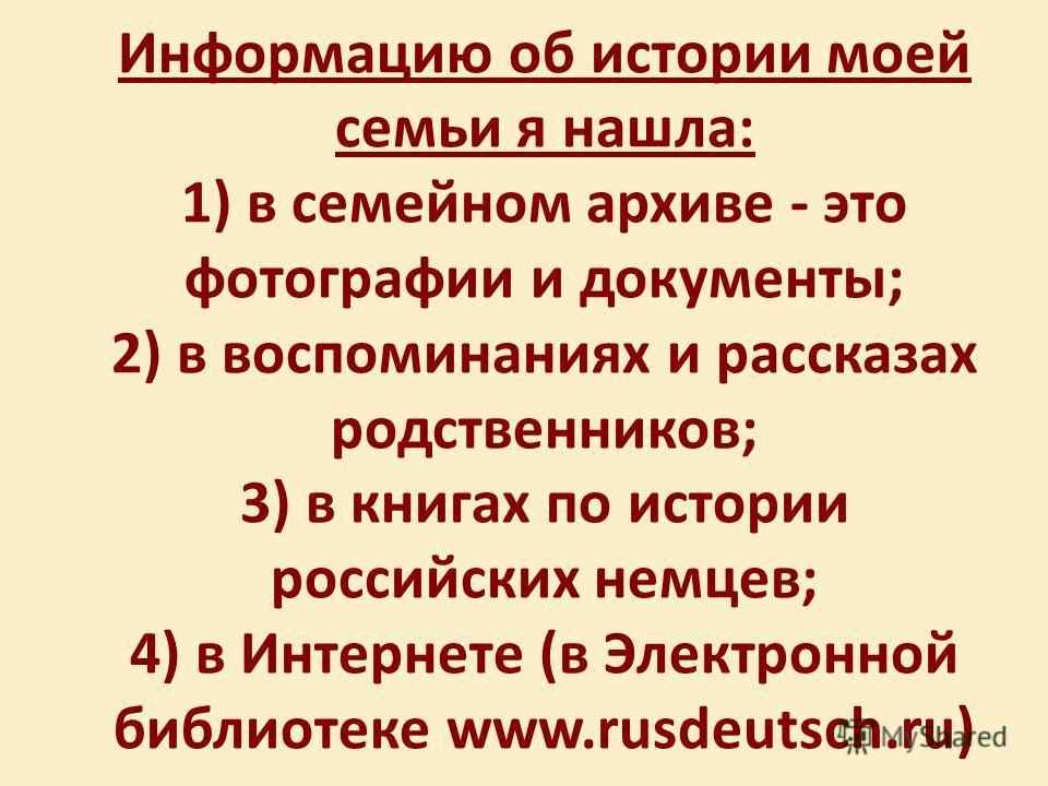 Информацию об истории моей семьи я нашла: 1) в семейном архиве - это фотографии и документы; 2) в воспоминаниях и рассказах родственников; 3) в книгах по истории российских немцев; 4) в Интернете (в Электронной библиотеке www.rusdeutsch.ru)