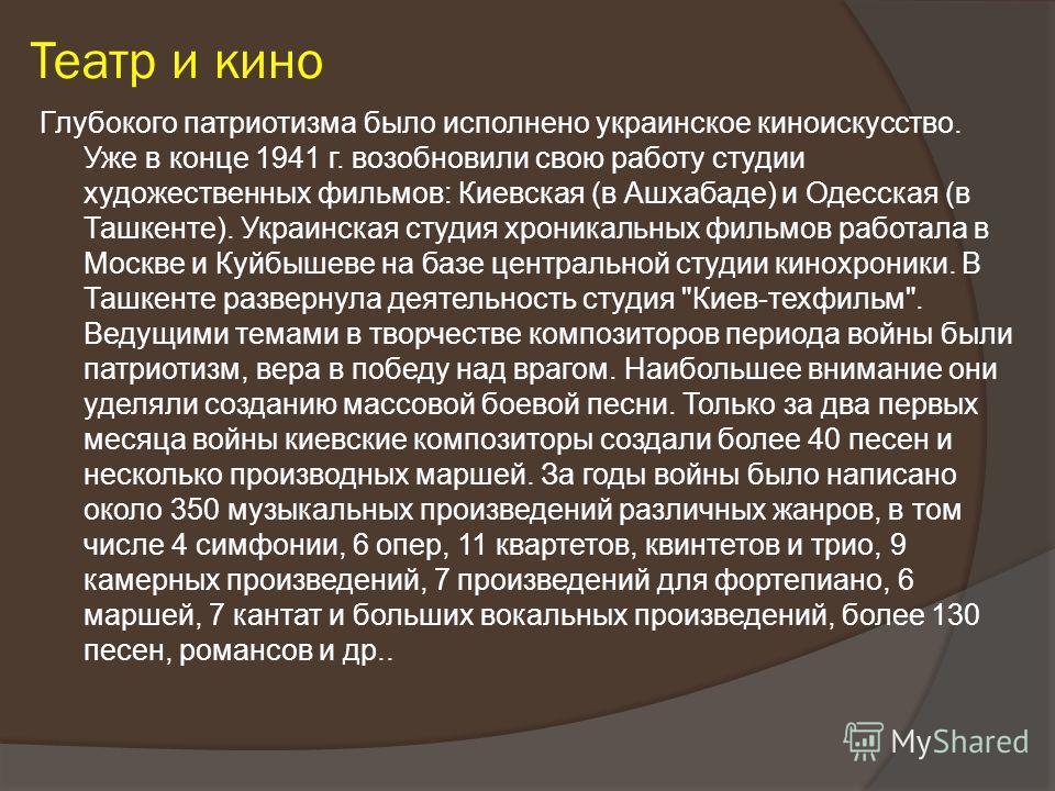 Театр и кино Глубокого патриотизма было исполнено украинское киноискусство. Уже в конце 1941 г. возобновили свою работу студии художественных фильмов: Киевская (в Ашхабаде) и Одесская (в Ташкенте). Украинская студия хроникальных фильмов работала в Мо