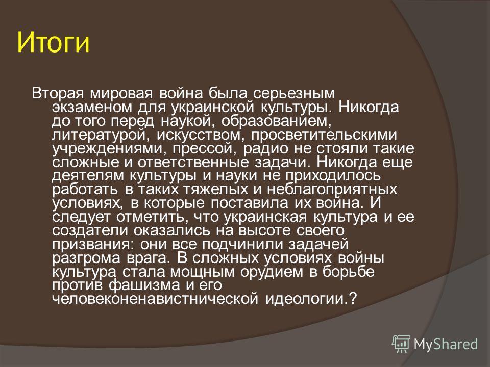 Итоги Вторая мировая война была серьезным экзаменом для украинской культуры. Никогда до того перед наукой, образованием, литературой, искусством, просветительскими учреждениями, прессой, радио не стояли такие сложные и ответственные задачи. Никогда е