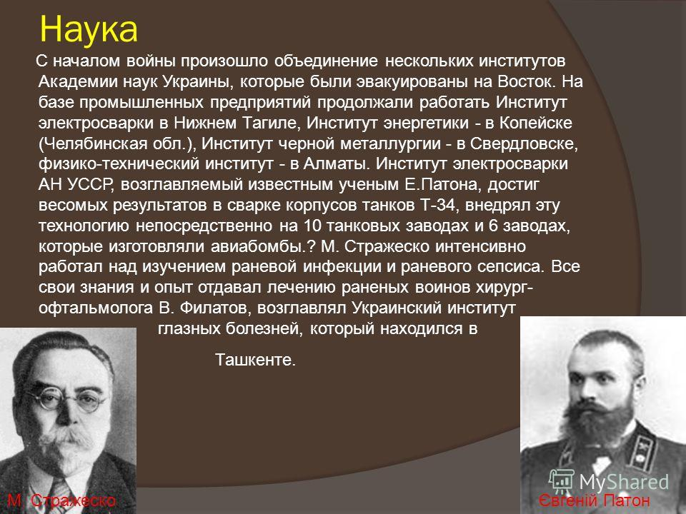 Наука С началом войны произошло объединение нескольких институтов Академии наук Украины, которые были эвакуированы на Восток. На базе промышленных предприятий продолжали работать Институт электросварки в Нижнем Тагиле, Институт энергетики - в Копейск