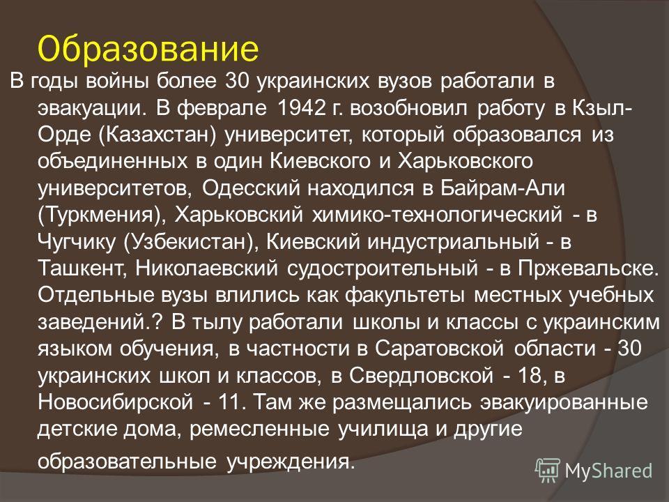 Образование В годы войны более 30 украинских вузов работали в эвакуации. В феврале 1942 г. возобновил работу в Кзыл- Орде (Казахстан) университет, который образовался из объединенных в один Киевского и Харьковского университетов, Одесский находился в