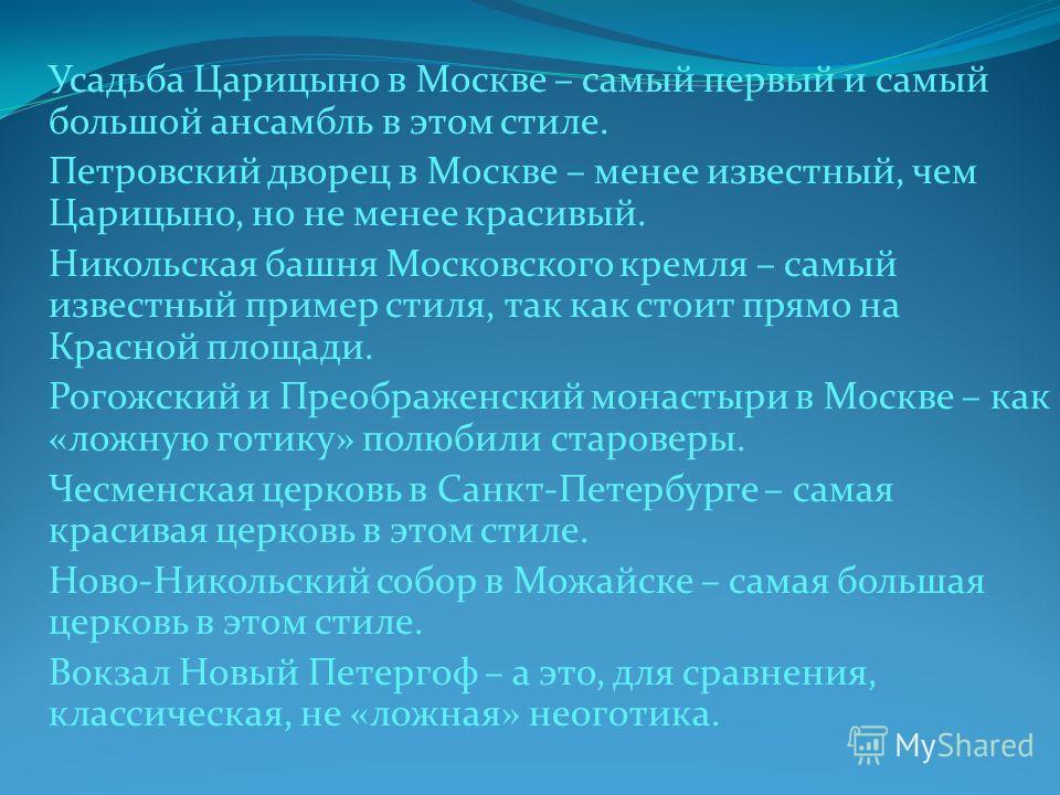 Усадьба Царицыно в Москве – самый первый и самый большой ансамбль в этом стиле. Петровский дворец в Москве – менее известный, чем Царицыно, но не менее красивый. Никольская башня Московского кремля – самый известный пример стиля, так как стоит прямо