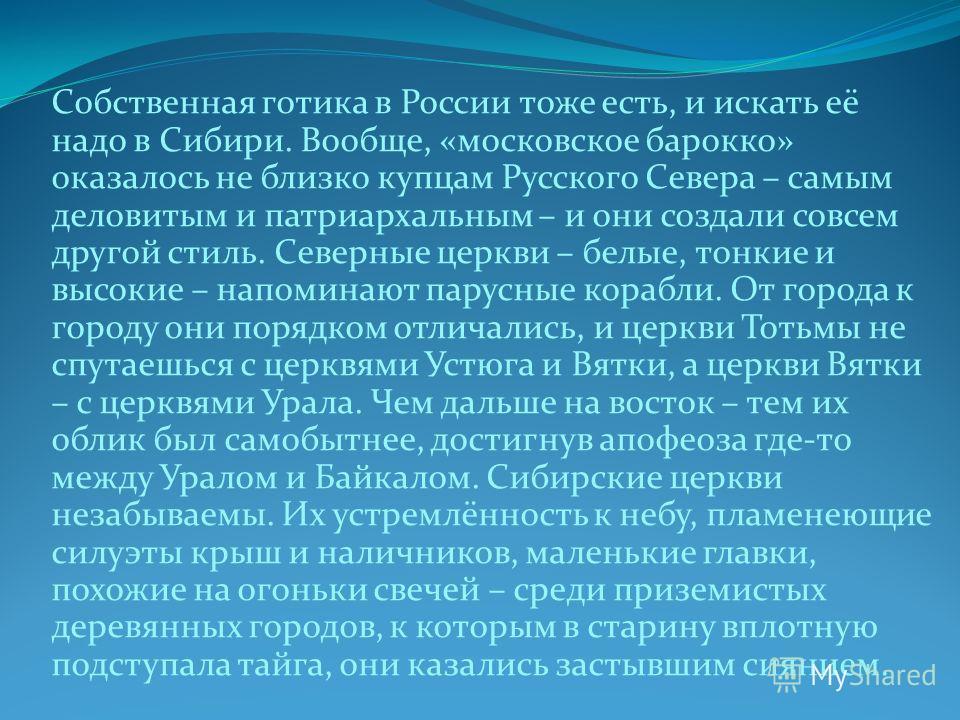 Собственная готика в России тоже есть, и искать её надо в Сибири. Вообще, «московское барокко» оказалось не близко купцам Русского Севера – самым деловитым и патриархальным – и они создали совсем другой стиль. Северные церкви – белые, тонкие и высоки