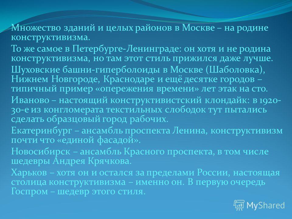 Множество зданий и целых районов в Москве – на родине конструктивизма. То же самое в Петербурге-Ленинграде: он хотя и не родина конструктивизма, но там этот стиль прижился даже лучше. Шуховские башни-гиперболоиды в Москве (Шаболовка), Нижнем Новгород
