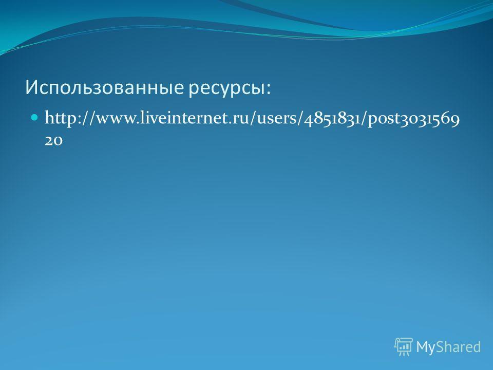 Использованные ресурсы: http://www.liveinternet.ru/users/4851831/post3031569 20