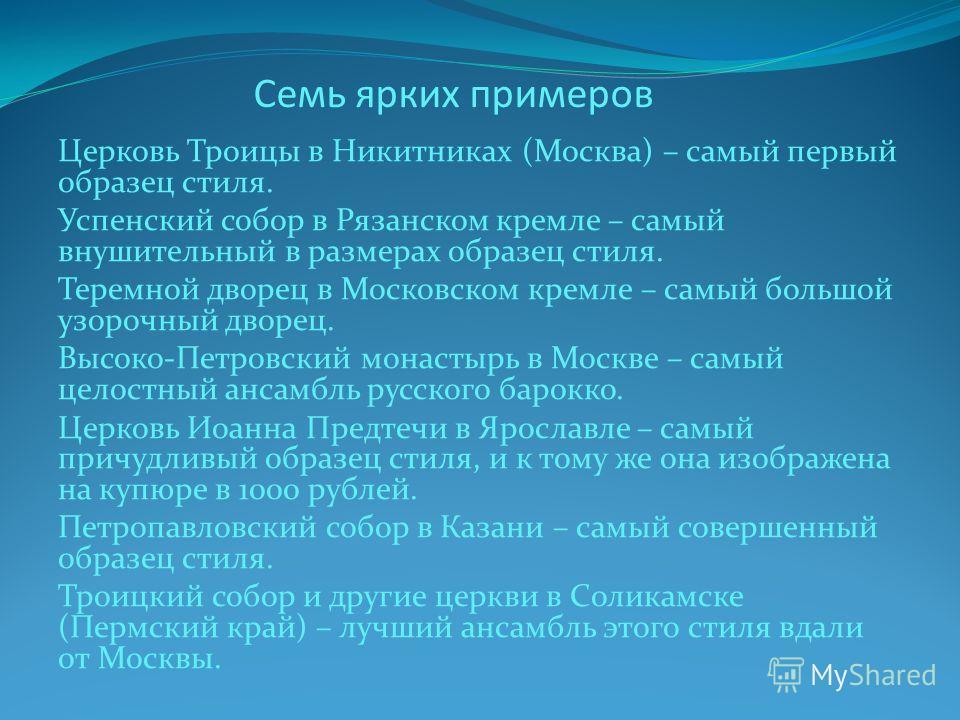 Семь ярких примеров Церковь Троицы в Никитниках (Москва) – самый первый образец стиля. Успенский собор в Рязанском кремле – самый внушительный в размерах образец стиля. Теремной дворец в Московском кремле – самый большой узорочный дворец. Высоко-Петр