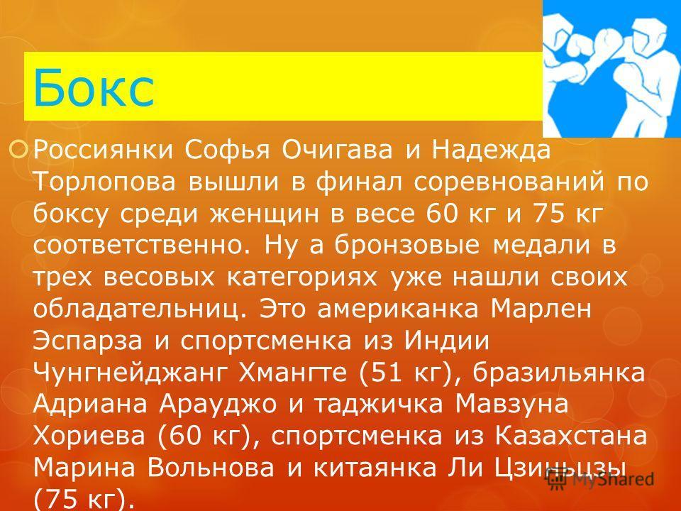 Бокс Россиянки Софья Очигава и Надежда Торлопова вышли в финал соревнований по боксу среди женщин в весе 60 кг и 75 кг соответственно. Ну а бронзовые медали в трех весовых категориях уже нашли своих обладательниц. Это американка Марлен Эспарза и спор