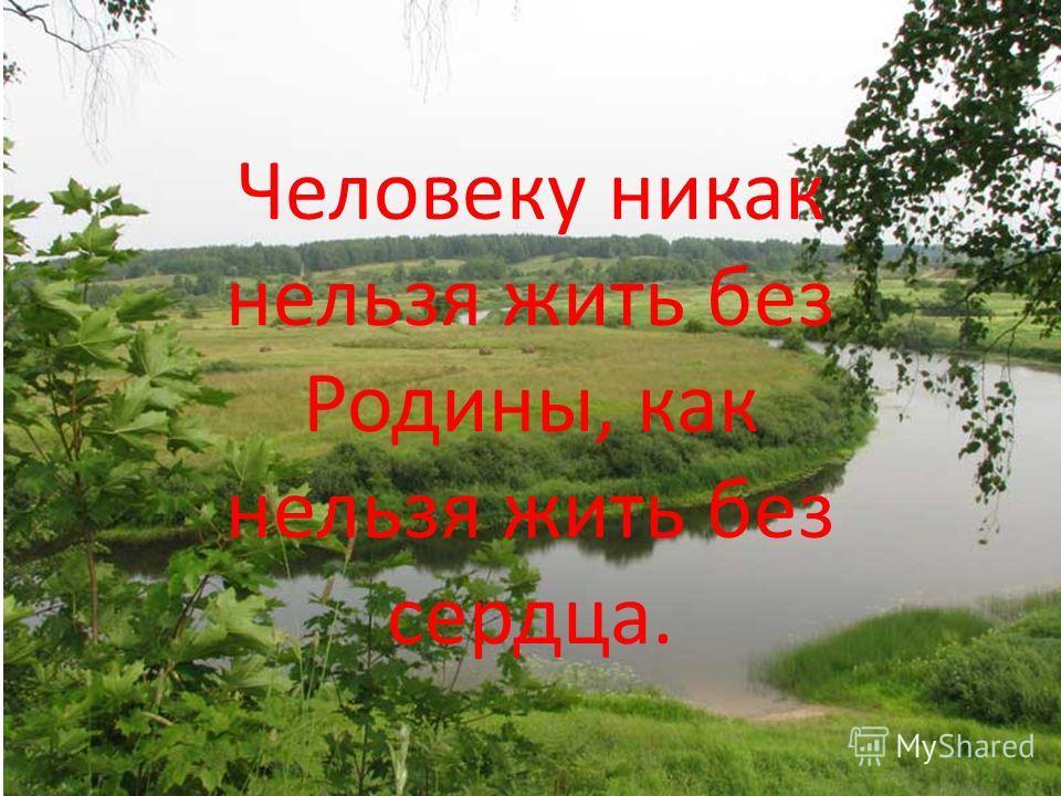 Человеку никак нельзя жить без Родины, как нельзя жить без сердца.