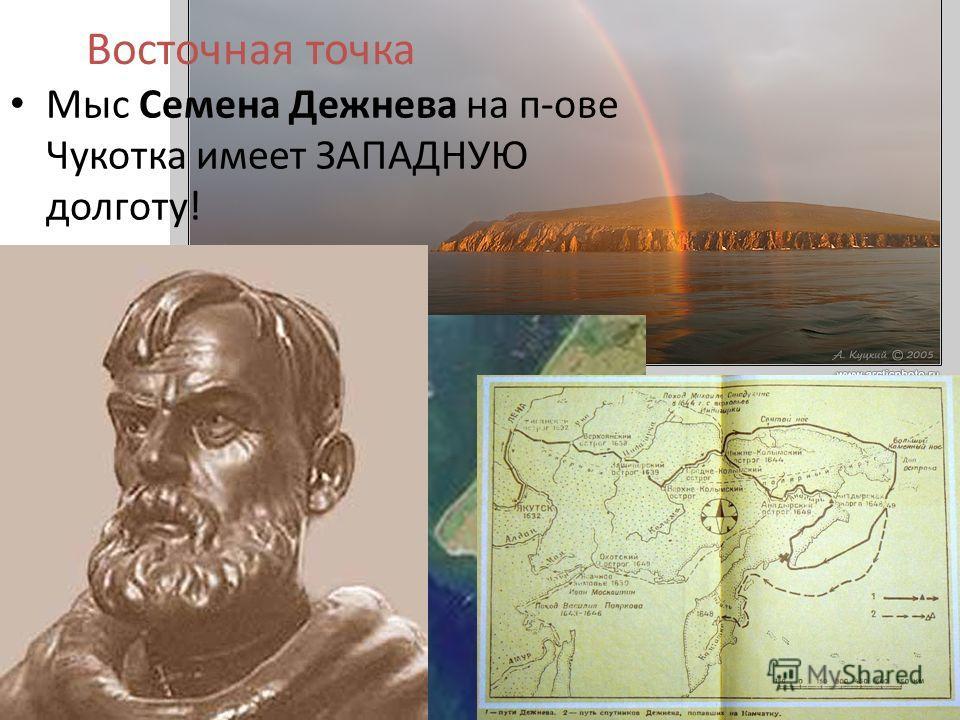 Восточная точка Мыс Семена Дежнева на п-ове Чукотка имеет ЗАПАДНУЮ долготу!