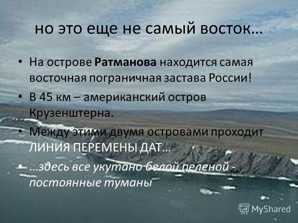 но это еще не самый восток… На острове Ратманова находится самая восточная пограничная застава России! В 45 км – американский остров Крузенштерна. Между этими двумя островами проходит ЛИНИЯ ПЕРЕМЕНЫ ДАТ… …здесь все укутано белой пеленой - постоянные