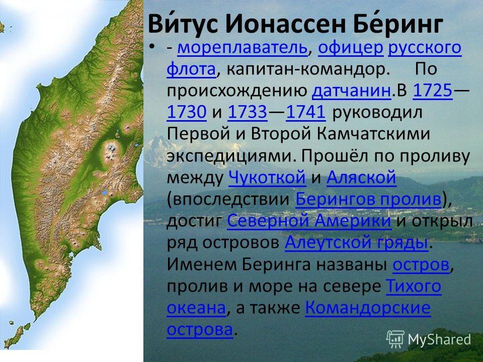 Ви́тус Ионассен Бе́ринг - мореплаватель, офицер русского флота, капитан-командор. По происхождению датчанин.В 1725 1730 и 17331741 руководил Первой и Второй Камчатскими экспедициями. Прошёл по проливу между Чукоткой и Аляской (впоследствии Берингов п