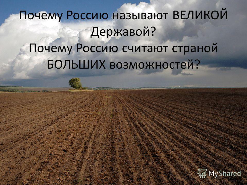 Почему Россию называют ВЕЛИКОЙ Державой? Почему Россию считают страной БОЛЬШИХ возможностей?